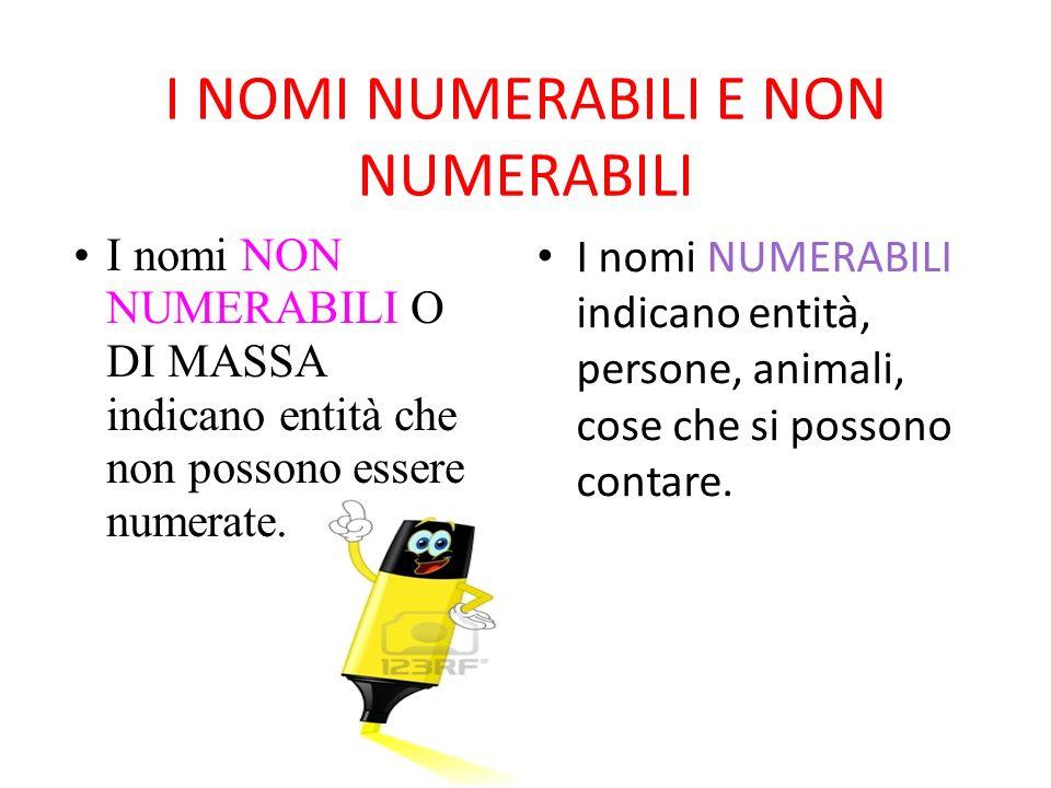 I NOMI NUMERABILI E NON NUMERABILI I nomi NUMERABILI indicano entità, persone, animali, cose che si possono contare. I nomi NON NUMERABILI O DI MASSA