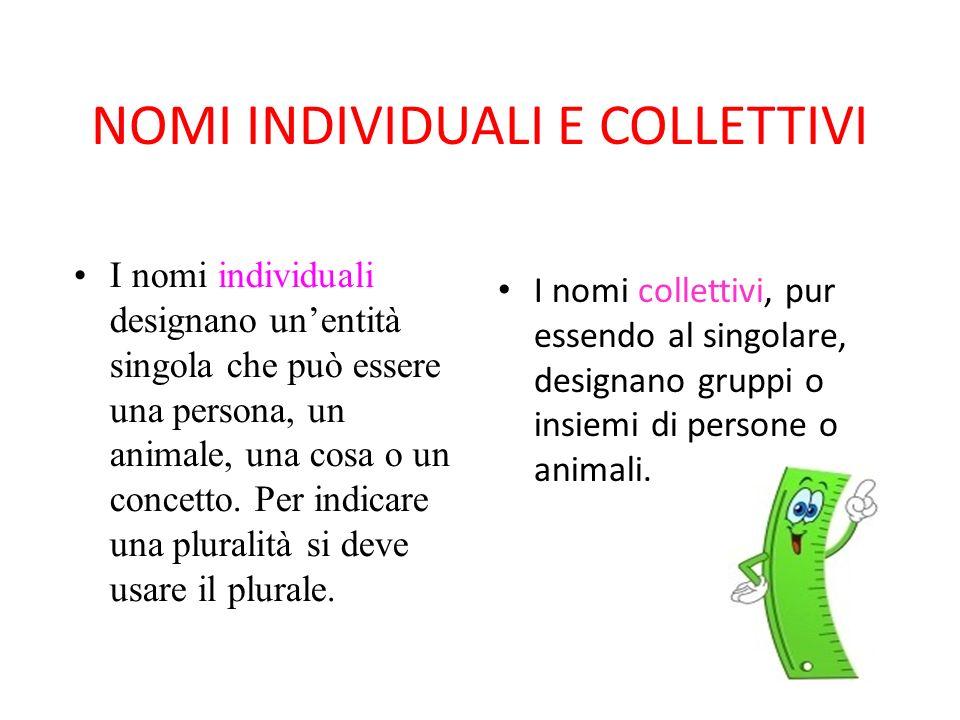 NOMI INDIVIDUALI E COLLETTIVI I nomi collettivi, pur essendo al singolare, designano gruppi o insiemi di persone o animali. I nomi individuali designa