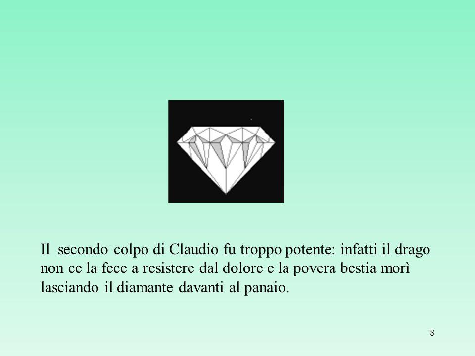 Il secondo colpo di Claudio fu troppo potente: infatti il drago non ce la fece a resistere dal dolore e la povera bestia morì lasciando il diamante da