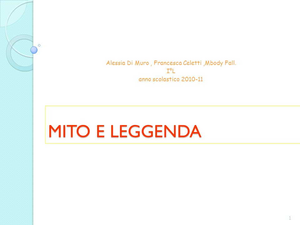 MITO E LEGGENDA Alessia Di Muro, Francesca Celetti,Mbody Fall. I°L anno scolastico 2010-11 1