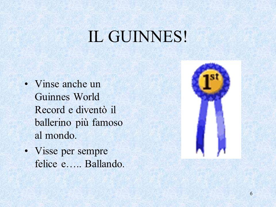 IL GUINNES! Vinse anche un Guinnes World Record e diventò il ballerino più famoso al mondo. Visse per sempre felice e….. Ballando. 6