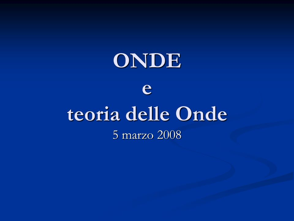 ONDE e teoria delle Onde 5 marzo 2008