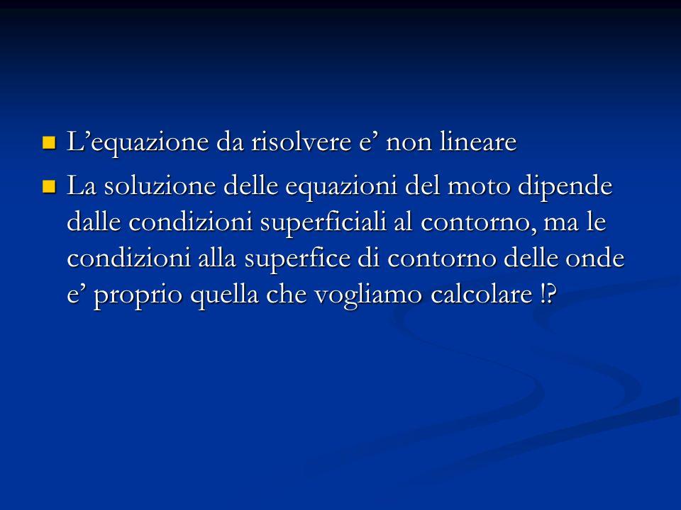 Assunzioni per la teoria lineare (1) piccola ampiezza (a<<L, d) (2) d=profondita del fondo constante (3) Non ce attrito (4) Liquido omogeneo e incompressible (5) Coriolis ignorato (6) Tensione Superficiale ignorata (7) Pressione atmosferica uniforme