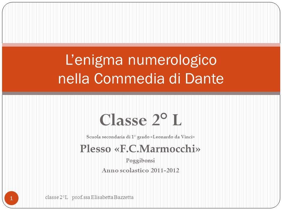 Classe 2° L Scuola secondaria di 1° grado «Leonardo da Vinci» Plesso «F.C.Marmocchi» Poggibonsi Anno scolastico 2011-2012 Lenigma numerologico nella Commedia di Dante classe 2°L prof.ssa Elisabetta Bazzetta 1