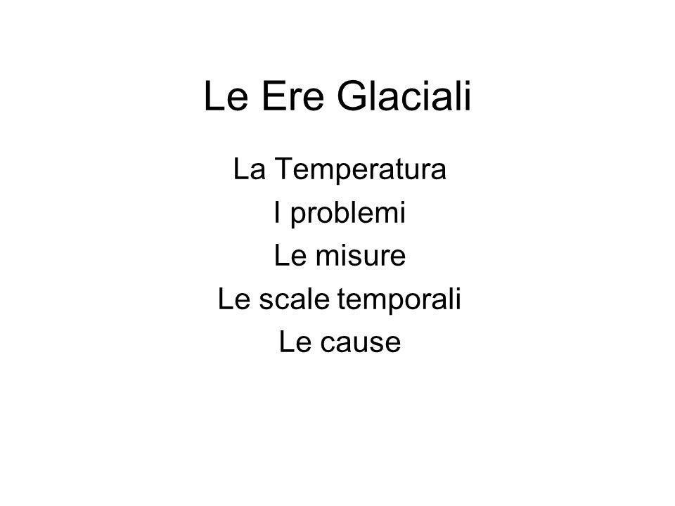 Le Ere Glaciali La Temperatura I problemi Le misure Le scale temporali Le cause