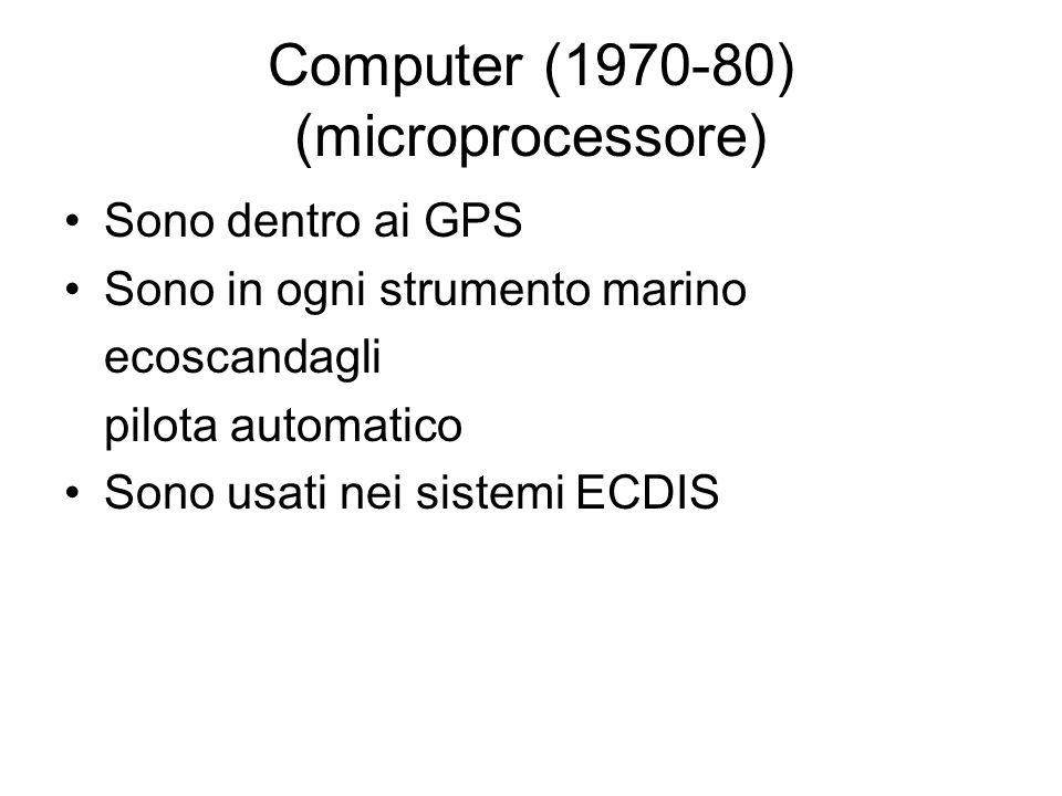 Computer (1970-80) (microprocessore) Sono dentro ai GPS Sono in ogni strumento marino ecoscandagli pilota automatico Sono usati nei sistemi ECDIS