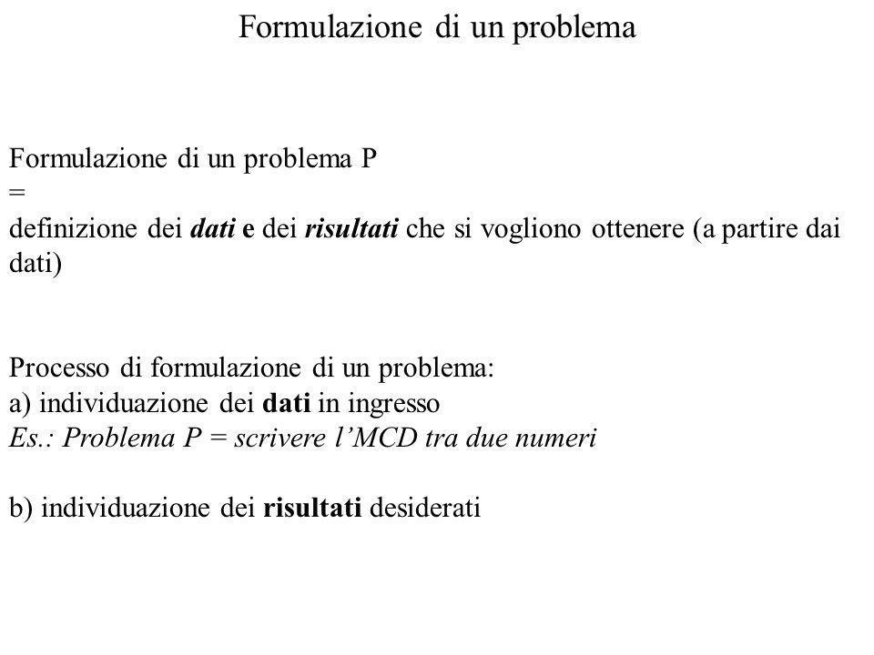 Formulazione di un problema Formulazione di un problema P = definizione dei dati e dei risultati che si vogliono ottenere (a partire dai dati) Process