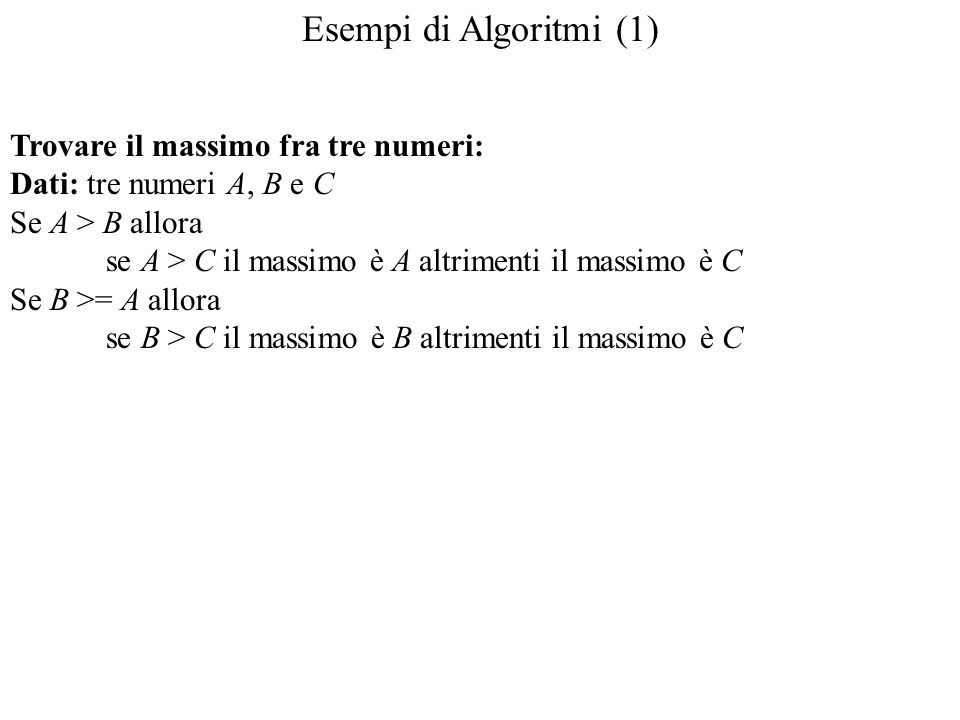 Esempi di Algoritmi (1) Trovare il massimo fra tre numeri: Dati: tre numeri A, B e C Se A > B allora se A > C il massimo è A altrimenti il massimo è C