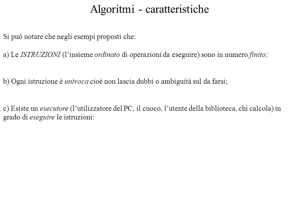 Algoritmi - caratteristiche Si può notare che negli esempi proposti che: a) Le ISTRUZIONI (linsieme ordinato di operazioni da eseguire) sono in numero