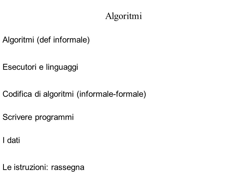 Algoritmi Algoritmi (def informale) Esecutori e linguaggi Codifica di algoritmi (informale-formale) Scrivere programmi I dati Le istruzioni: rassegna