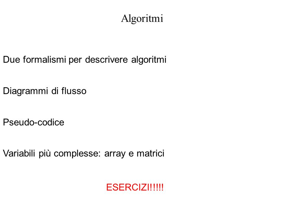Algoritmi Due formalismi per descrivere algoritmi Diagrammi di flusso Pseudo-codice Variabili più complesse: array e matrici ESERCIZI!!!!!