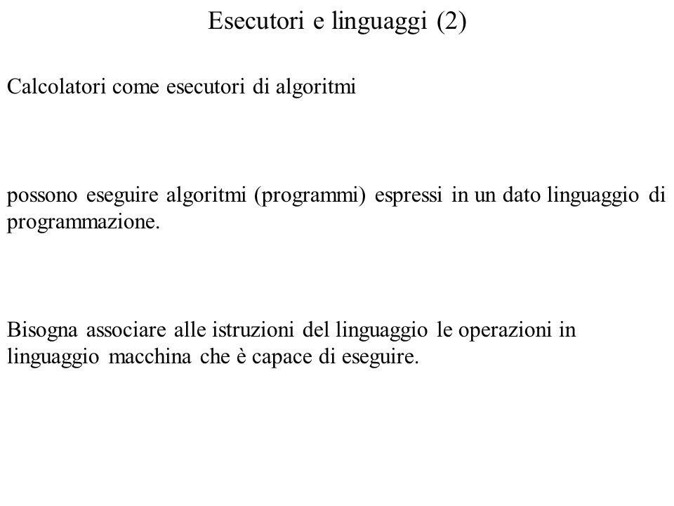 Esecutori e linguaggi (2) Calcolatori come esecutori di algoritmi possono eseguire algoritmi (programmi) espressi in un dato linguaggio di programmazi