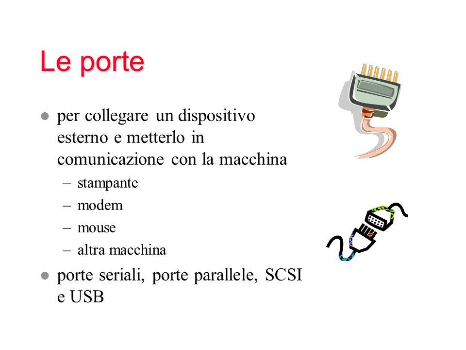 Le porte l per collegare un dispositivo esterno e metterlo in comunicazione con la macchina –stampante –modem –mouse –altra macchina l porte seriali, porte parallele, SCSI e USB