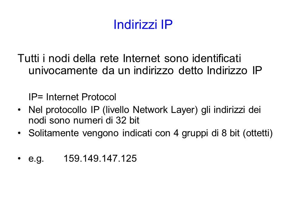 Indirizzi IP Tutti i nodi della rete Internet sono identificati univocamente da un indirizzo detto Indirizzo IP IP= Internet Protocol Nel protocollo IP (livello Network Layer) gli indirizzi dei nodi sono numeri di 32 bit Solitamente vengono indicati con 4 gruppi di 8 bit (ottetti) e.g.