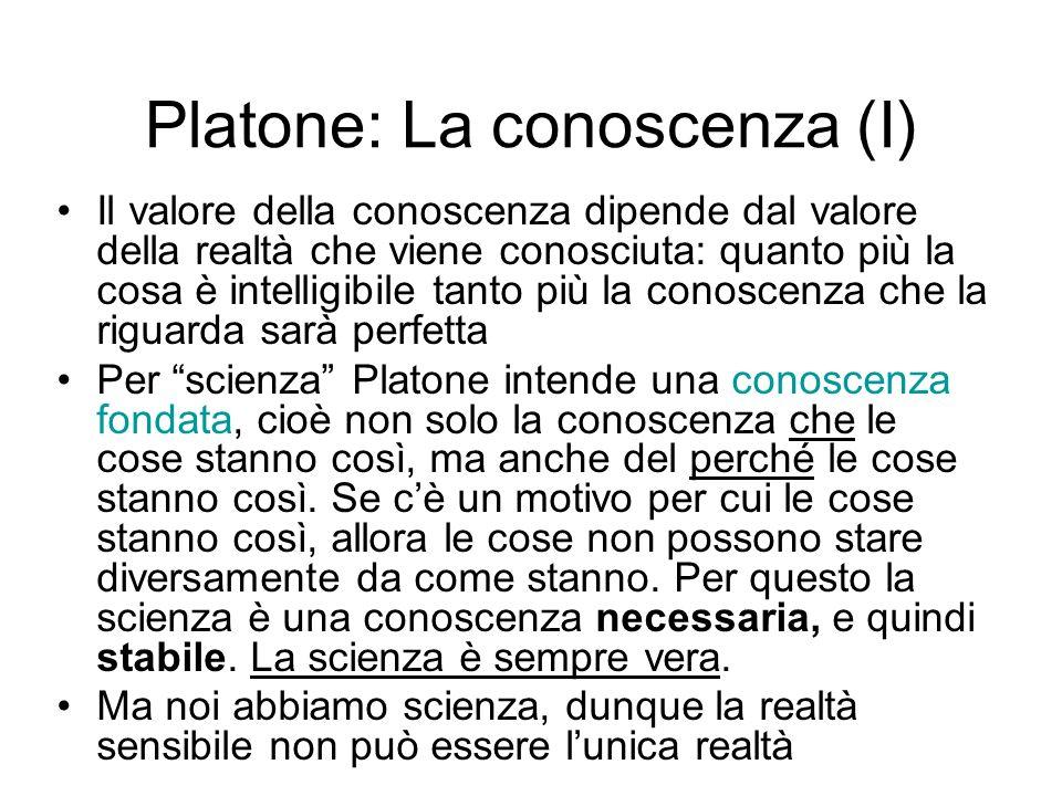 Platone: La conoscenza (I) Il valore della conoscenza dipende dal valore della realtà che viene conosciuta: quanto più la cosa è intelligibile tanto p