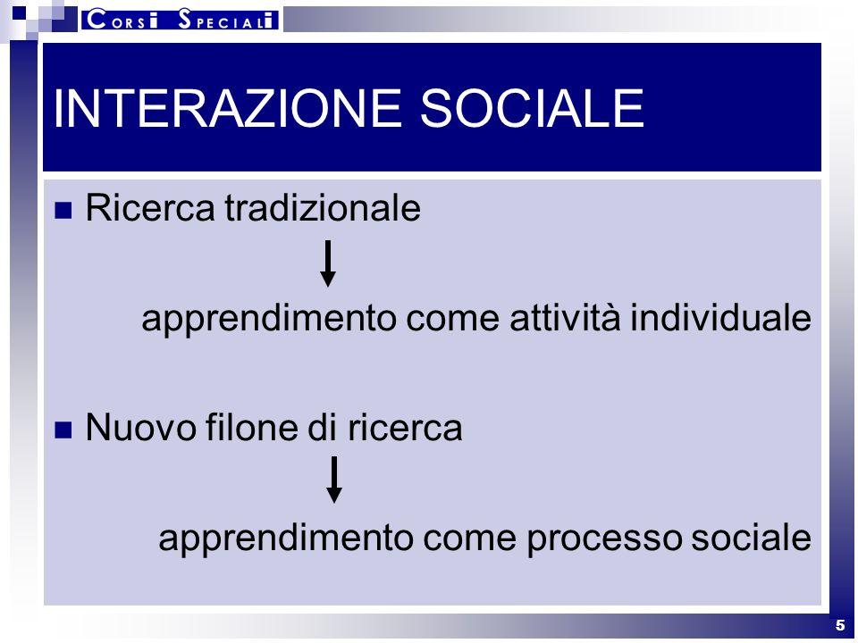 5 INTERAZIONE SOCIALE Ricerca tradizionale apprendimento come attività individuale Nuovo filone di ricerca apprendimento come processo sociale