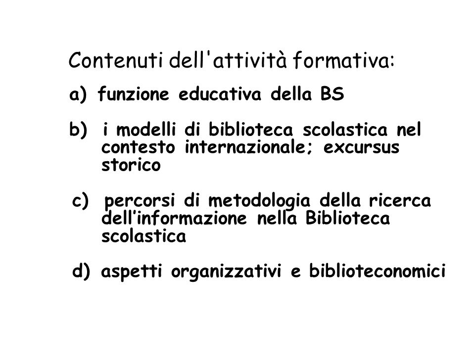 Contenuti dell'attività formativa: a) funzione educativa della BS b) i modelli di biblioteca scolastica nel contesto internazionale; excursus storico