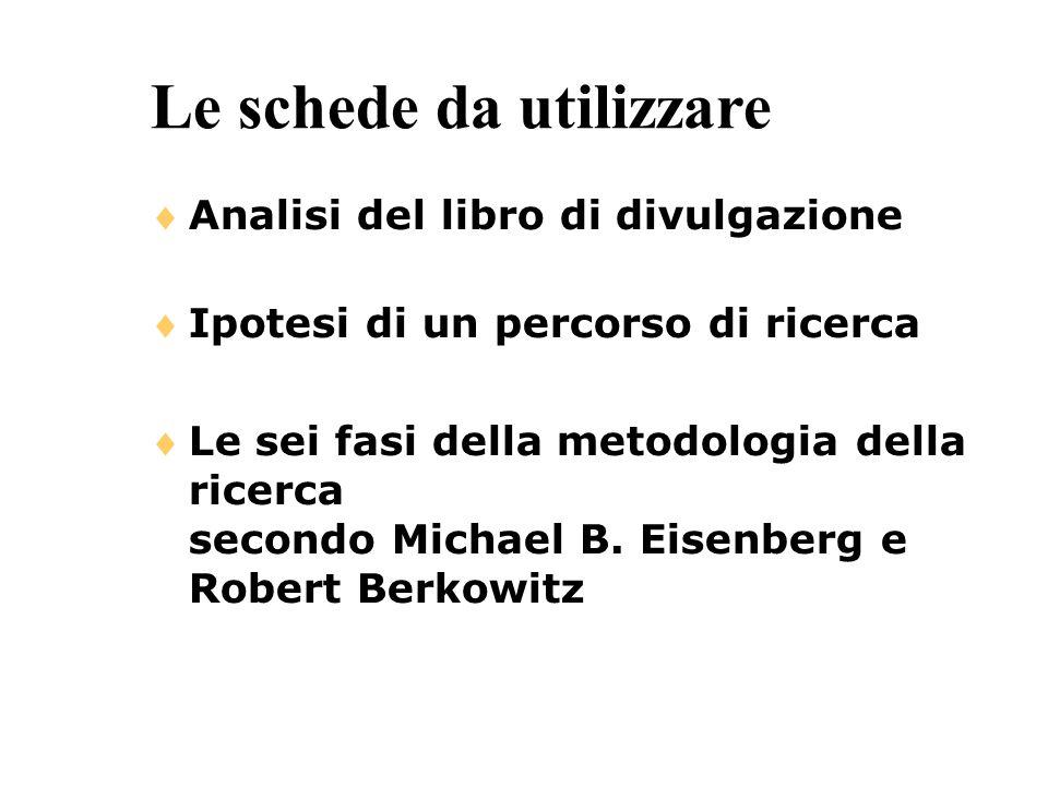 Le schede da utilizzare Analisi del libro di divulgazione Ipotesi di un percorso di ricerca Le sei fasi della metodologia della ricerca secondo Michae