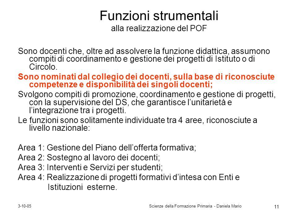 3-10-05Scienze della Formazione Primaria - Daniela Mario 11 Funzioni strumentali alla realizzazione del POF Sono docenti che, oltre ad assolvere la fu