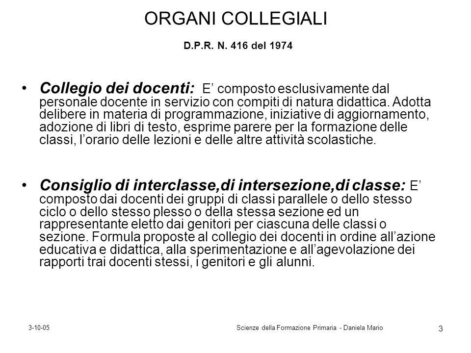 3-10-05Scienze della Formazione Primaria - Daniela Mario 3 ORGANI COLLEGIALI D.P.R. N. 416 del 1974 Collegio dei docenti: E composto esclusivamente da