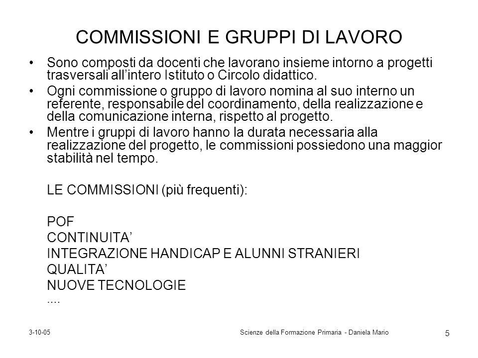 3-10-05Scienze della Formazione Primaria - Daniela Mario 5 COMMISSIONI E GRUPPI DI LAVORO Sono composti da docenti che lavorano insieme intorno a prog