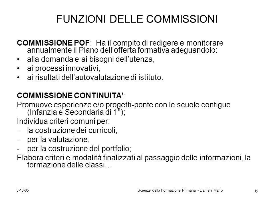 3-10-05Scienze della Formazione Primaria - Daniela Mario 6 FUNZIONI DELLE COMMISSIONI COMMISSIONE POF: Ha il compito di redigere e monitorare annualme