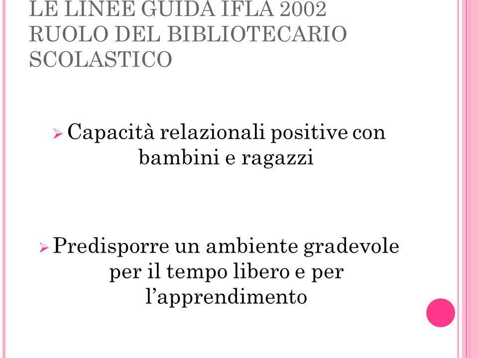 LE LINEE GUIDA IFLA 2002 RUOLO DEL BIBLIOTECARIO SCOLASTICO Capacità relazionali positive con bambini e ragazzi Predisporre un ambiente gradevole per