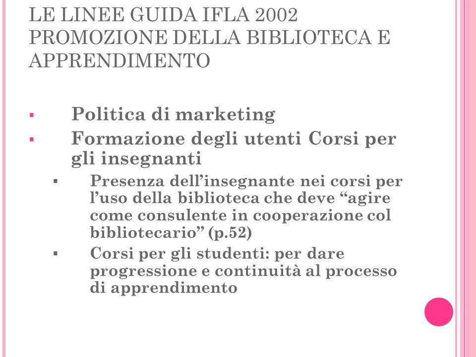 LE LINEE GUIDA IFLA 2002 PROMOZIONE DELLA BIBLIOTECA E APPRENDIMENTO Politica di marketing Formazione degli utenti Corsi per gli insegnanti Presenza d