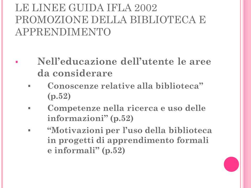 LE LINEE GUIDA IFLA 2002 PROMOZIONE DELLA BIBLIOTECA E APPRENDIMENTO Nelleducazione dellutente le aree da considerare Conoscenze relative alla bibliot