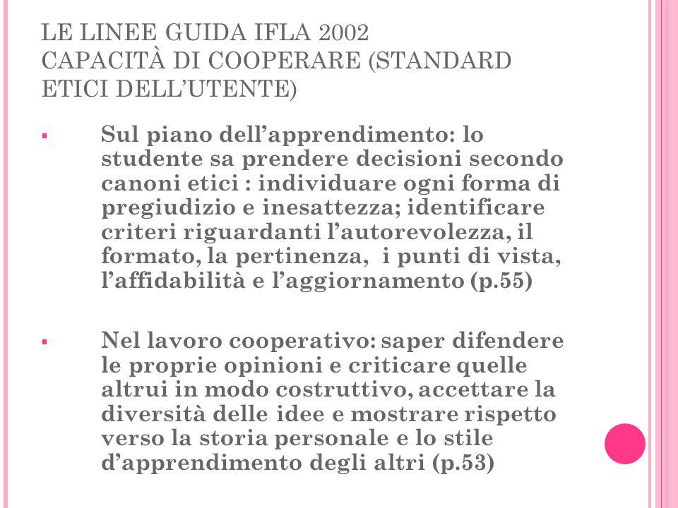 LE LINEE GUIDA IFLA 2002 CAPACITÀ DI COOPERARE (STANDARD ETICI DELLUTENTE) Sul piano dellapprendimento: lo studente sa prendere decisioni secondo cano