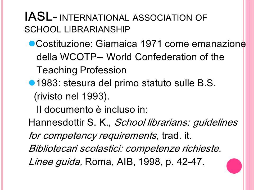 IASL- INTERNATIONAL ASSOCIATION OF SCHOOL LIBRARIANSHIP Costituzione: Giamaica 1971 come emanazione della WCOTP-- World Confederation of the Teaching