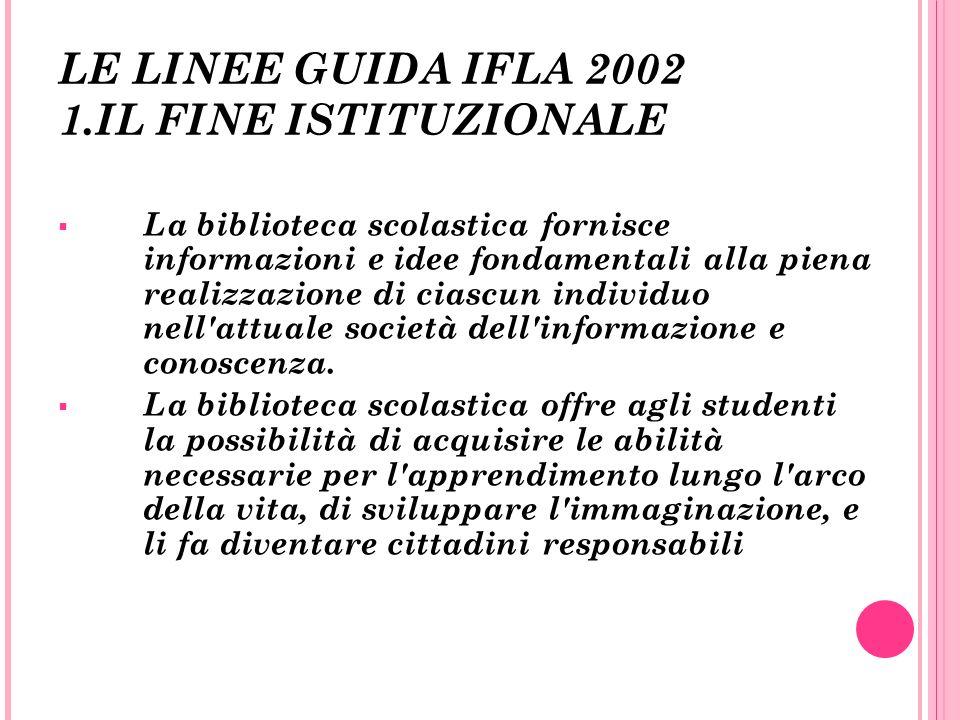 LE LINEE GUIDA IFLA 2002 1.IL FINE ISTITUZIONALE La biblioteca scolastica fornisce informazioni e idee fondamentali alla piena realizzazione di ciascu