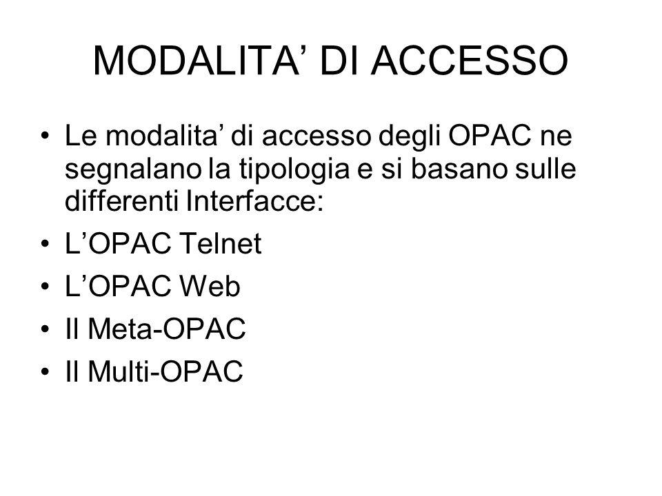 MODALITA DI ACCESSO Le modalita di accesso degli OPAC ne segnalano la tipologia e si basano sulle differenti Interfacce: LOPAC Telnet LOPAC Web Il Meta-OPAC Il Multi-OPAC