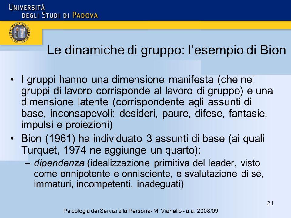 21 Psicologia dei Servizi alla Persona- M. Vianello - a.a. 2008/09 Le dinamiche di gruppo: lesempio di Bion I gruppi hanno una dimensione manifesta (c