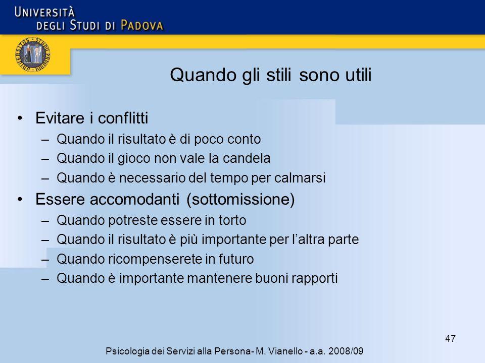47 Psicologia dei Servizi alla Persona- M. Vianello - a.a. 2008/09 Quando gli stili sono utili Evitare i conflitti –Quando il risultato è di poco cont