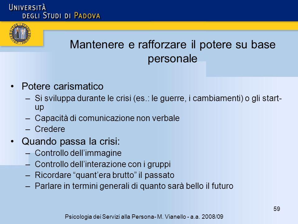 59 Psicologia dei Servizi alla Persona- M. Vianello - a.a. 2008/09 Mantenere e rafforzare il potere su base personale Potere carismatico –Si sviluppa