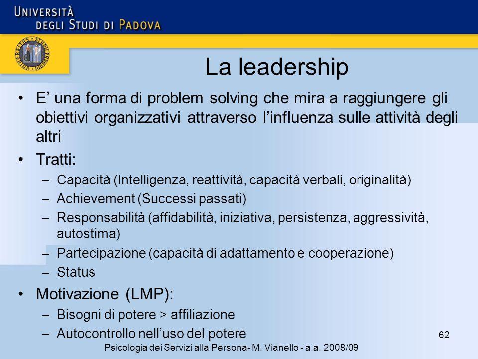 62 Psicologia dei Servizi alla Persona- M. Vianello - a.a. 2008/09 La leadership E una forma di problem solving che mira a raggiungere gli obiettivi o