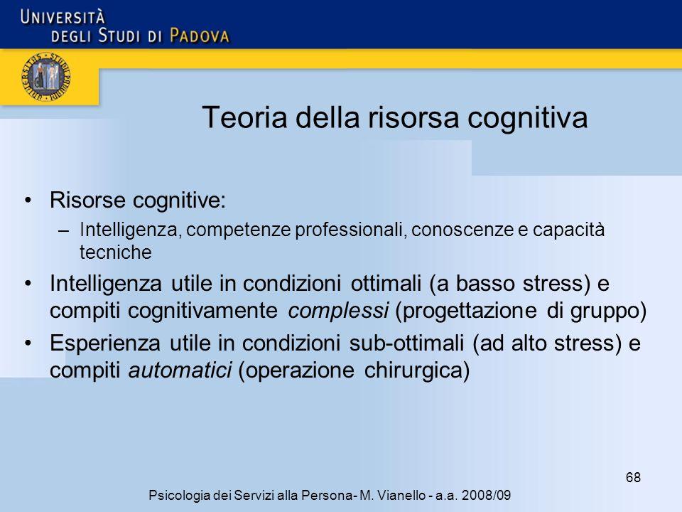 68 Psicologia dei Servizi alla Persona- M. Vianello - a.a. 2008/09 Teoria della risorsa cognitiva Risorse cognitive: –Intelligenza, competenze profess