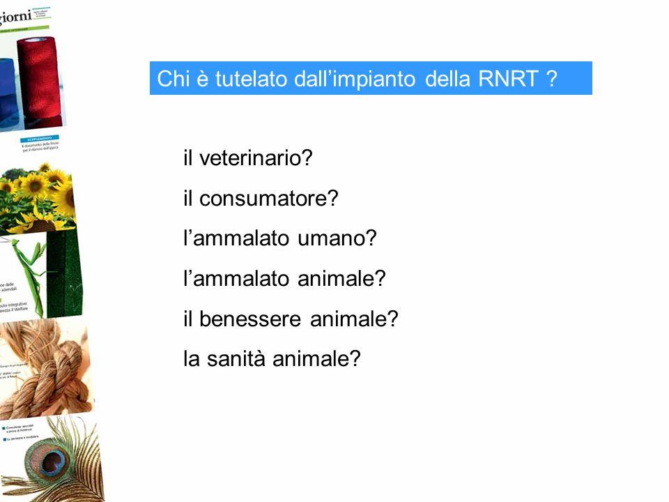 Chi è tutelato dallimpianto della RNRT ? il veterinario? il consumatore? lammalato umano? lammalato animale? il benessere animale? la sanità animale?