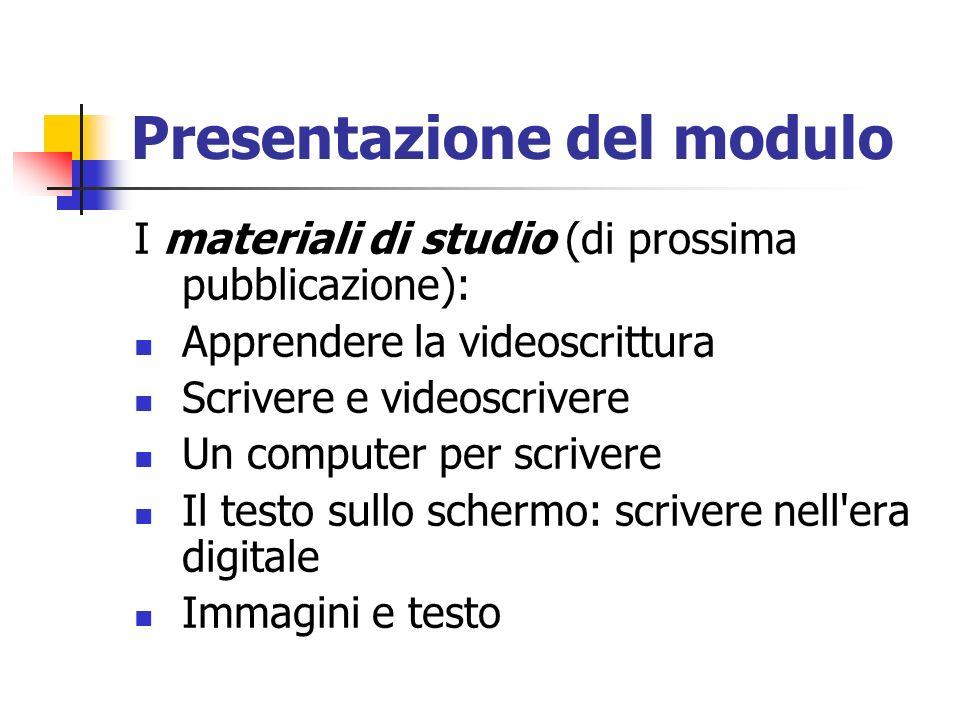 Presentazione del modulo I materiali di studio (di prossima pubblicazione): Apprendere la videoscrittura Scrivere e videoscrivere Un computer per scri