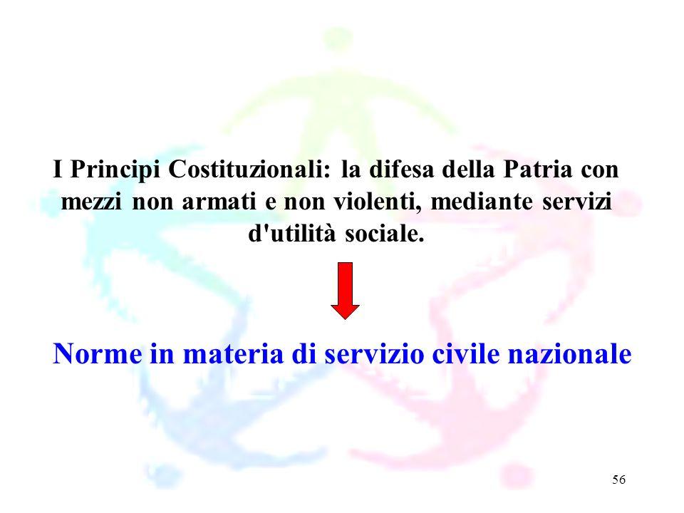 56 Norme in materia di servizio civile nazionale I Principi Costituzionali: la difesa della Patria con mezzi non armati e non violenti, mediante servi
