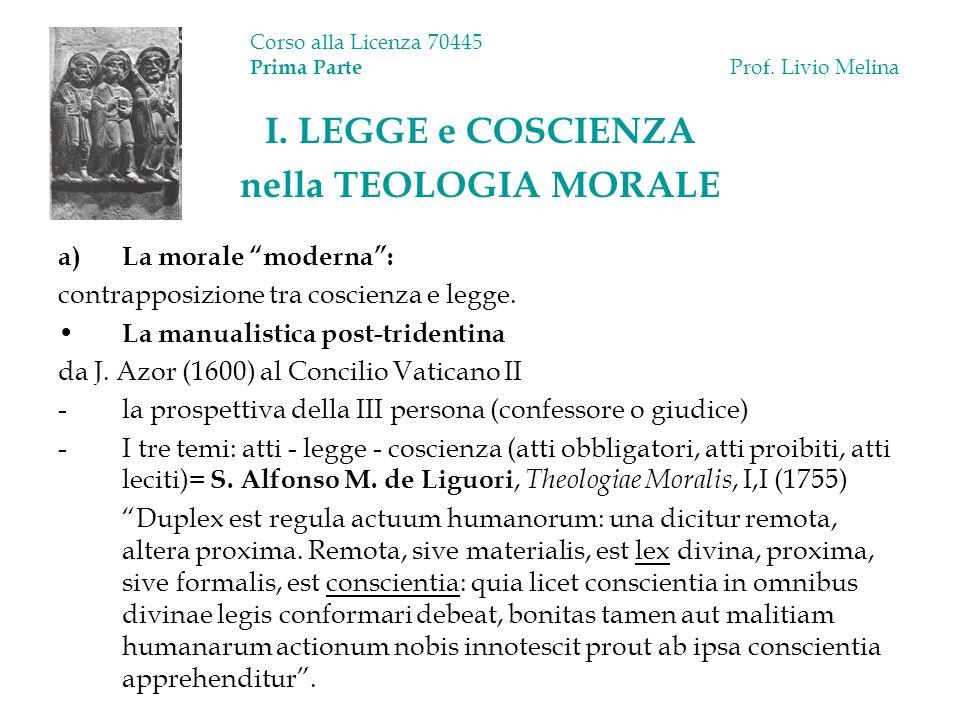Corso alla Licenza 70445 Prima Parte Prof. Livio Melina I. LEGGE e COSCIENZA nella TEOLOGIA MORALE a)La morale moderna: contrapposizione tra coscienza