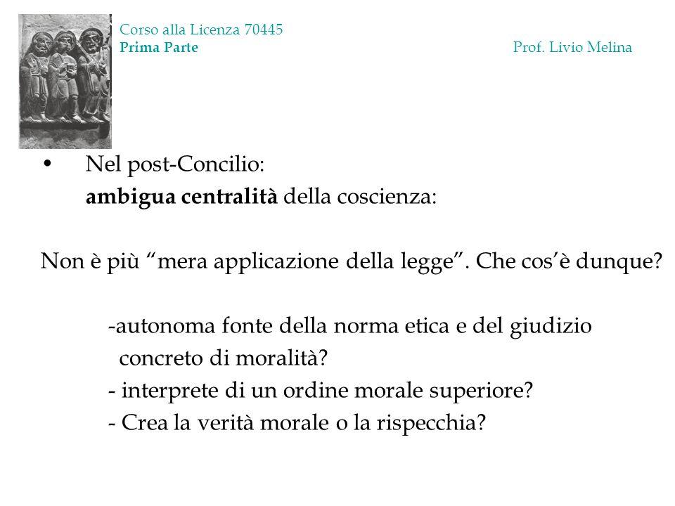 Corso alla Licenza 70445 Prima Parte Prof. Livio Melina Nel post-Concilio: ambigua centralità della coscienza: Non è più mera applicazione della legge