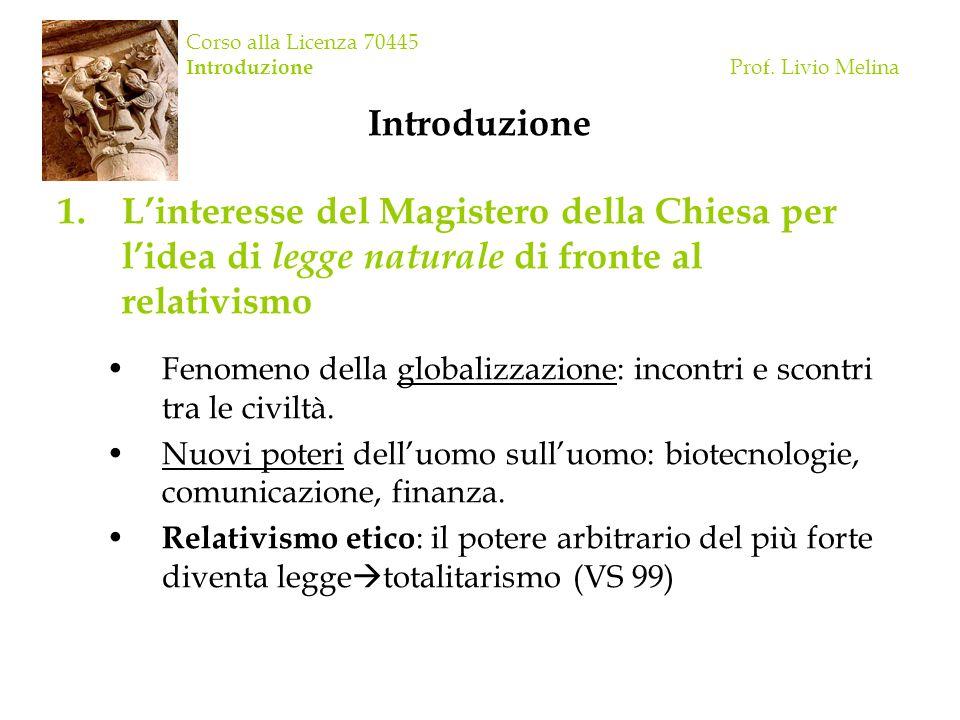 Corso alla Licenza 70445 Introduzione Prof. Livio Melina Introduzione 1.Linteresse del Magistero della Chiesa per lidea di legge naturale di fronte al