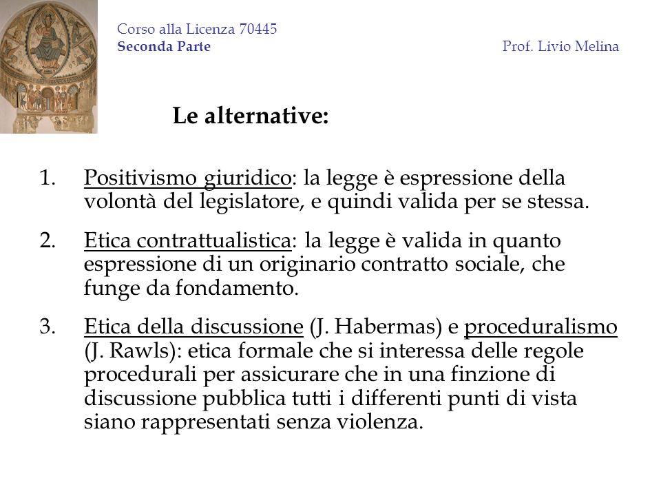 Corso alla Licenza 70445 Seconda Parte Prof. Livio Melina Le alternative: 1.Positivismo giuridico: la legge è espressione della volontà del legislator