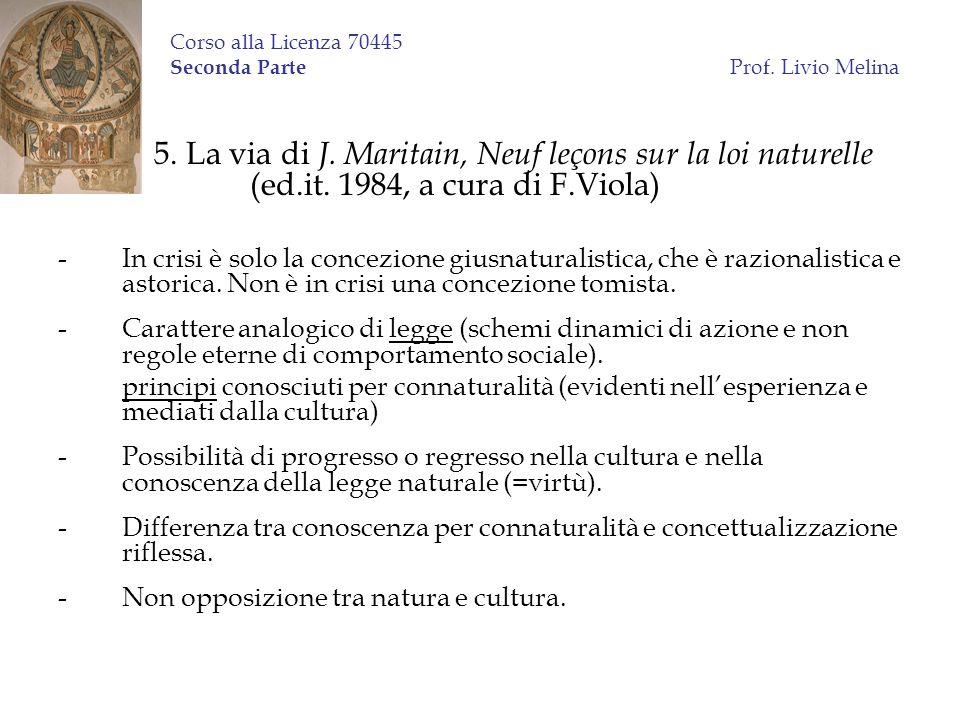Corso alla Licenza 70445 Seconda Parte Prof. Livio Melina 5. La via di J. Maritain, Neuf leçons sur la loi naturelle (ed.it. 1984, a cura di F.Viola)