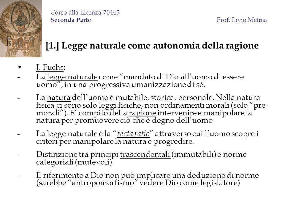 Corso alla Licenza 70445 Seconda Parte Prof. Livio Melina [1.] Legge naturale come autonomia della ragione J. Fuchs: -La legge naturale come mandato d