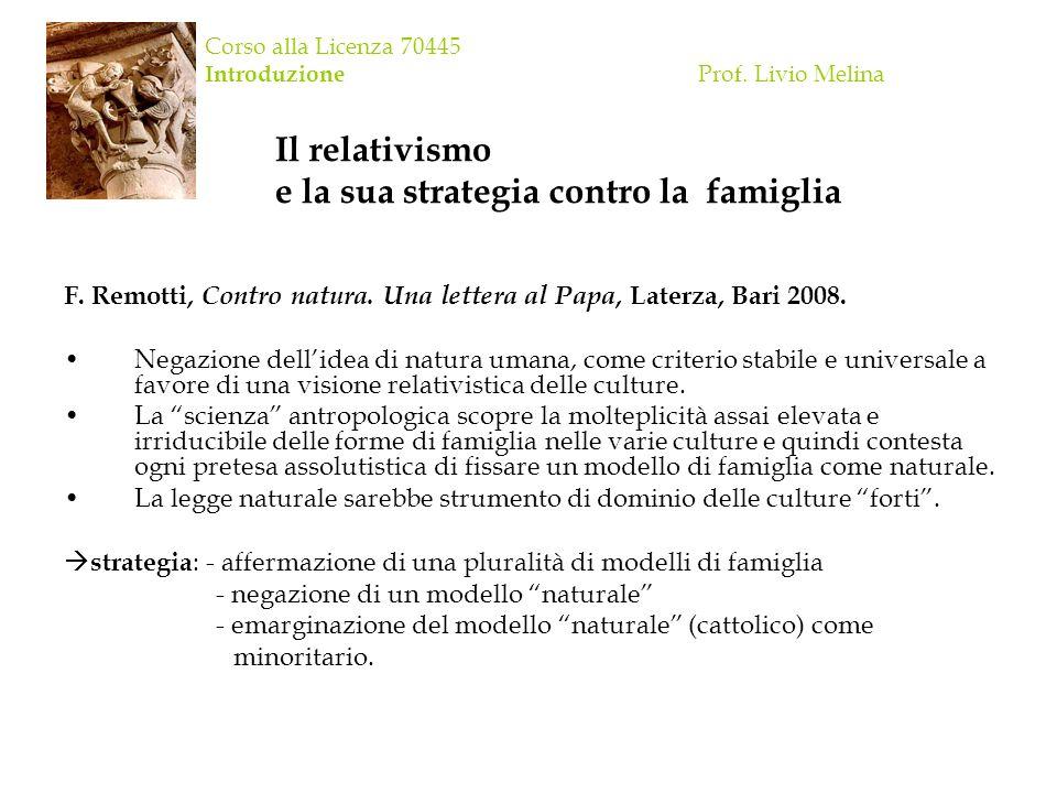 Corso alla Licenza 70445 Introduzione Prof. Livio Melina Il relativismo e la sua strategia contro la famiglia F. Remotti, Contro natura. Una lettera a