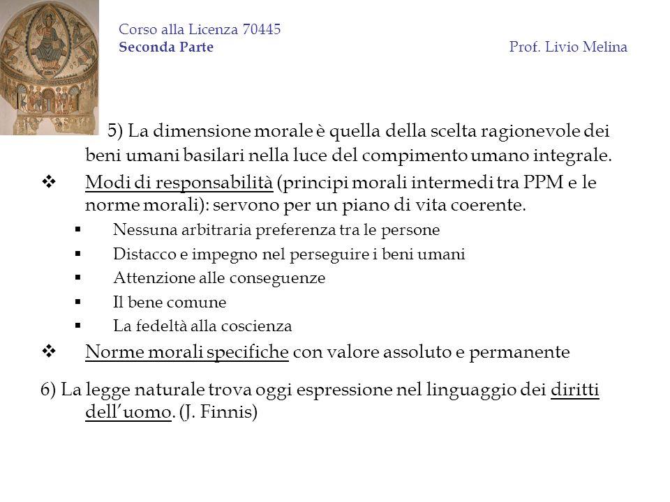 Corso alla Licenza 70445 Seconda Parte Prof. Livio Melina 5) La dimensione morale è quella della scelta ragionevole dei beni umani basilari nella luce