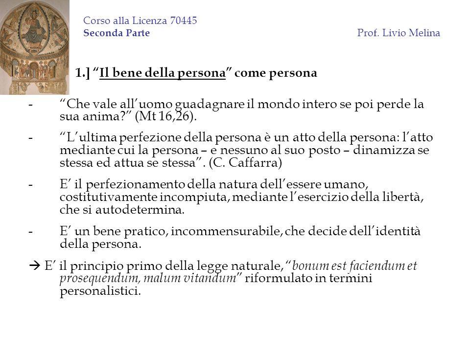 Corso alla Licenza 70445 Seconda Parte Prof. Livio Melina 1.] Il bene della persona come persona -Che vale alluomo guadagnare il mondo intero se poi p